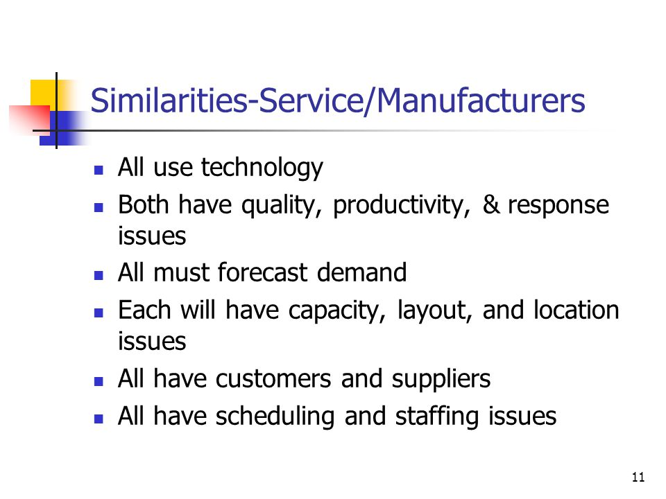 11 Similarities-Service/Manufacturers All use technology Both have quality, productivity, & response issues All must forecast demand Each will have ca