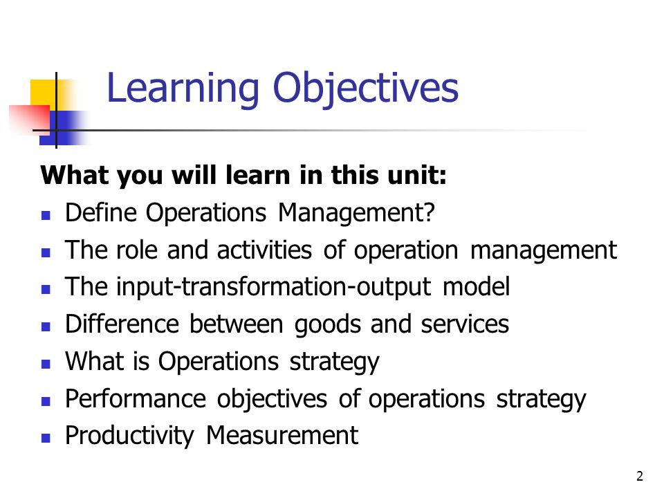 2 Learning Objectives What you will learn in this unit: Define Operations Management? The role and activities of operation management The input-transf