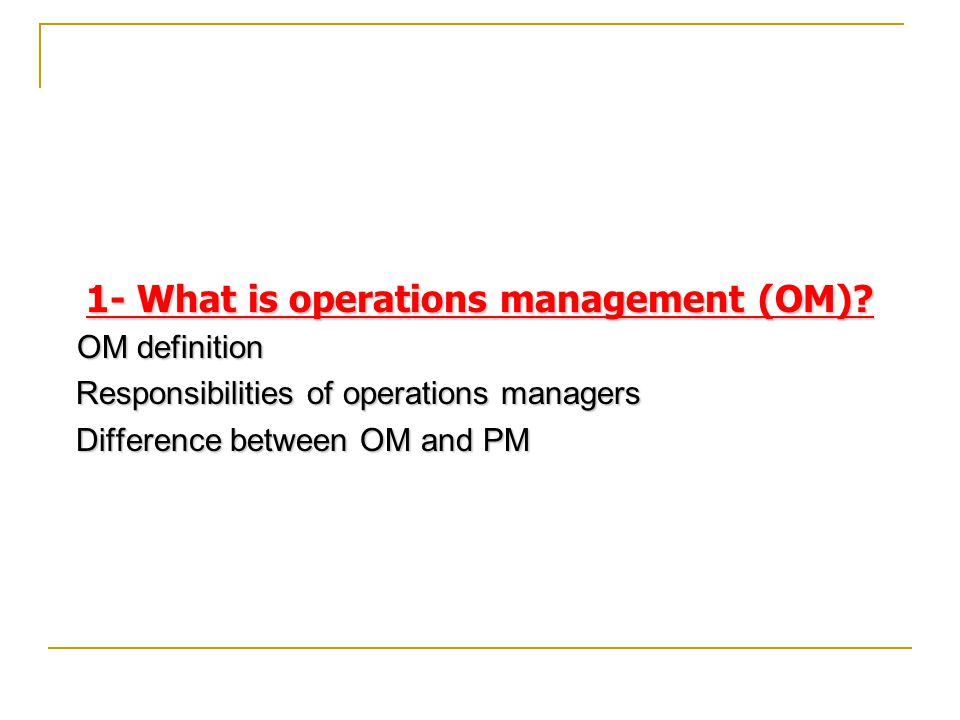 Contents 1- What is Operations Management (OM)? 2- Importance of OM. 3- OM decisions. 4- OM's contributions to society. 5- OM of service & manufacturi
