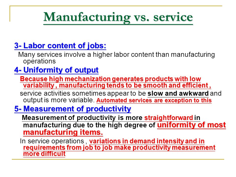 Manufacturing vs. service 1- Customer contact: Service, by natureinvolves a much high degree of customer contactthan manufacturing. Service, by nature