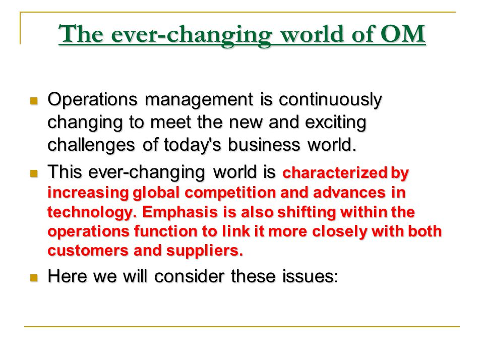 6- The ever - changing world of OM Increased global competition Advances in technology Linking OM to customers and suppliers