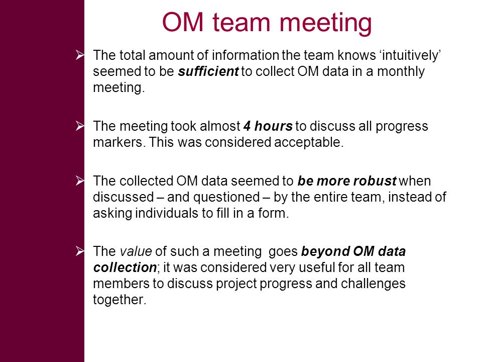OM team meeting  The total amount of information the team knows 'intuitively' seemed to be sufficient to collect OM data in a monthly meeting.