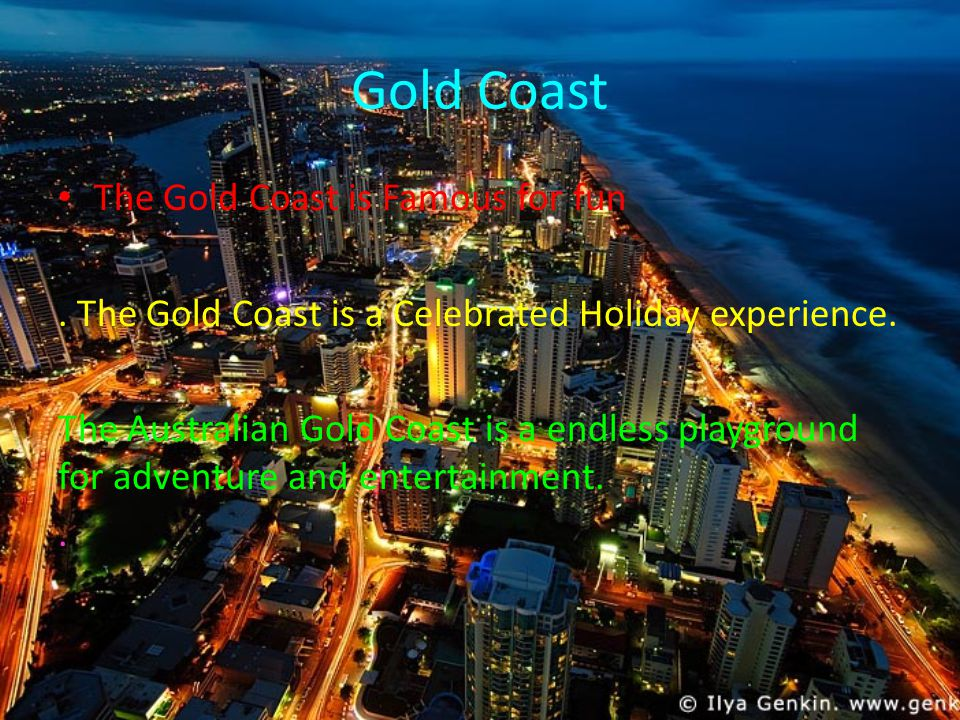 Gold Coast The Gold Coast is Famous for fun. The Gold Coast is a Celebrated Holiday experience.