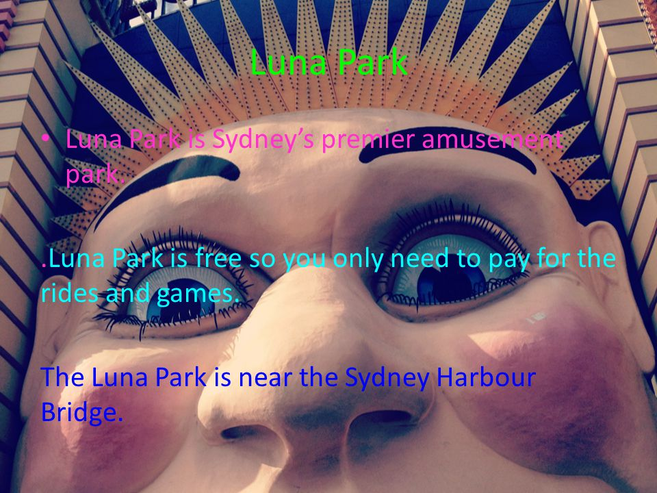 Luna Park Luna Park is Sydney's premier amusement park..Luna Park is free so you only need to pay for the rides and games. The Luna Park is near the S