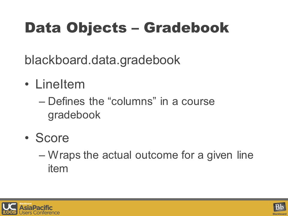 Data Objects – Gradebook blackboard.data.gradebook LineItem –Defines the columns in a course gradebook Score –Wraps the actual outcome for a given line item