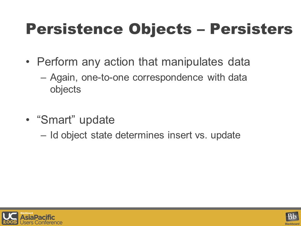 Persistence Objects – Persisters Perform any action that manipulates data –Again, one-to-one correspondence with data objects Smart update –Id object state determines insert vs.