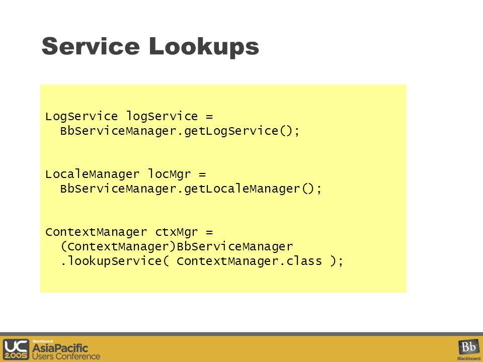Service Lookups LogService logService = BbServiceManager.getLogService(); LocaleManager locMgr = BbServiceManager.getLocaleManager(); ContextManager ctxMgr = (ContextManager)BbServiceManager.lookupService( ContextManager.class );