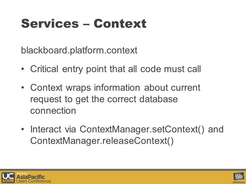 Services – Context blackboard.platform.context Critical entry point that all code must call Context wraps information about current request to get the correct database connection Interact via ContextManager.setContext() and ContextManager.releaseContext()