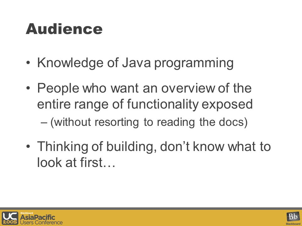 Audience Knowledge of Java programming People who want an overview of the entire range of functionality exposed –(without resorting to reading the docs) Thinking of building, don't know what to look at first…