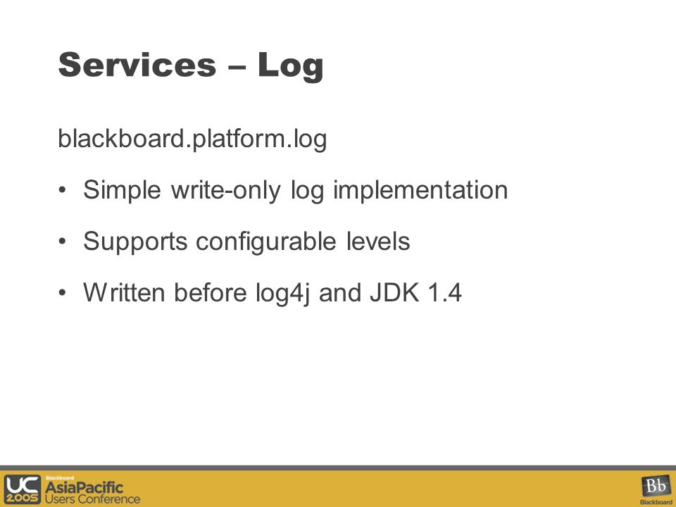 Services – Log blackboard.platform.log Simple write-only log implementation Supports configurable levels Written before log4j and JDK 1.4