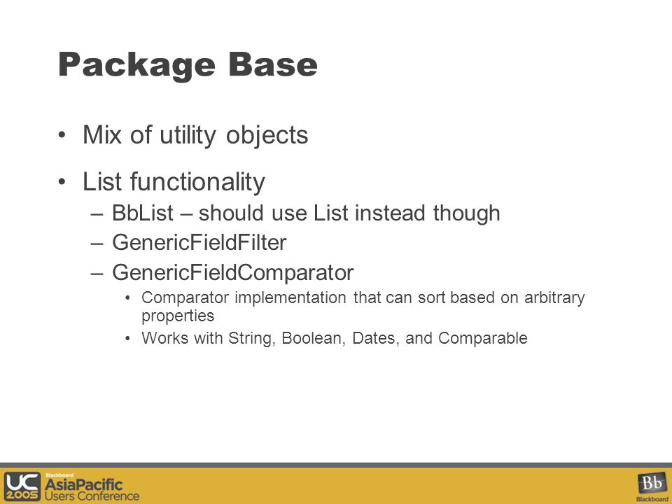 Package Base Mix of utility objects List functionality –BbList – should use List instead though –GenericFieldFilter –GenericFieldComparator Comparator implementation that can sort based on arbitrary properties Works with String, Boolean, Dates, and Comparable