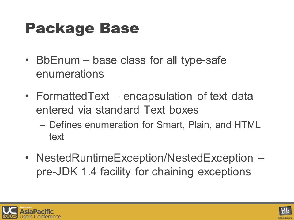 Package Base BbEnum – base class for all type-safe enumerations FormattedText – encapsulation of text data entered via standard Text boxes –Defines enumeration for Smart, Plain, and HTML text NestedRuntimeException/NestedException – pre-JDK 1.4 facility for chaining exceptions
