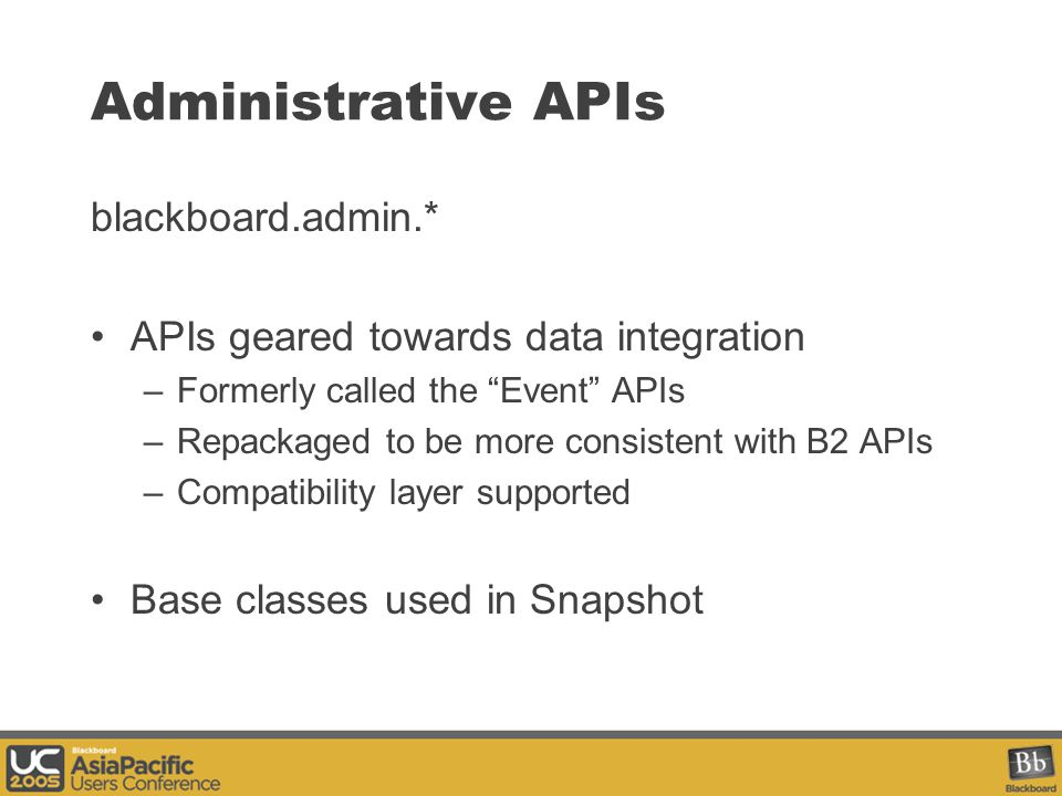 Administrative APIs blackboard.admin.* APIs geared towards data integration –Formerly called the Event APIs –Repackaged to be more consistent with B2 APIs –Compatibility layer supported Base classes used in Snapshot