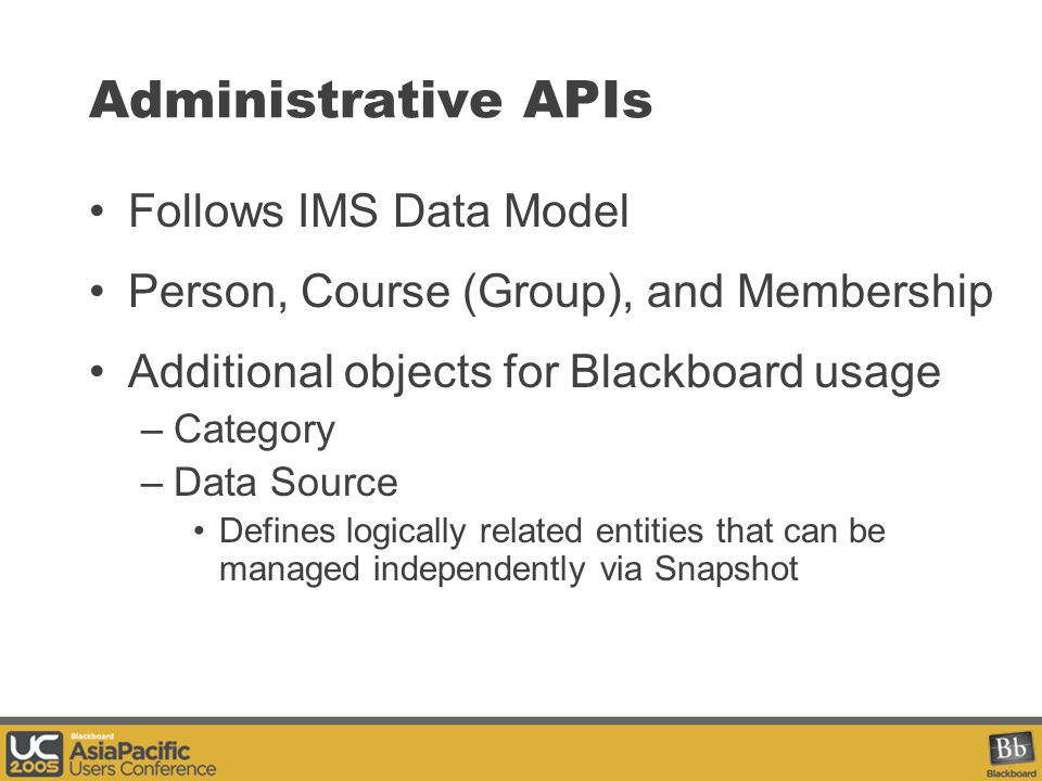 Administrative APIs Follows IMS Data Model Person, Course (Group), and Membership Additional objects for Blackboard usage –Category –Data Source Defines logically related entities that can be managed independently via Snapshot