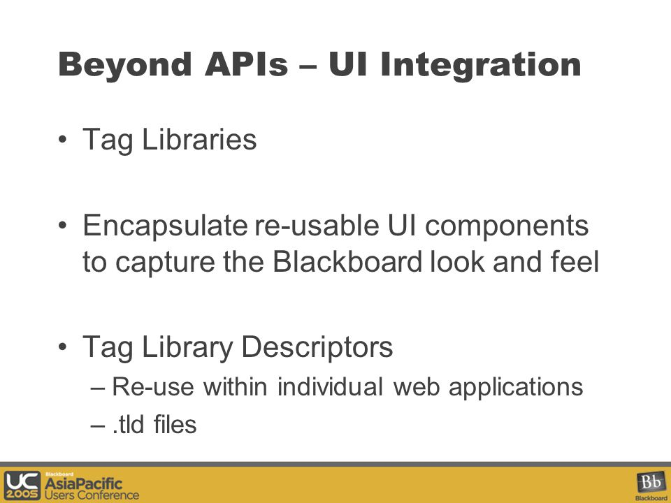 Beyond APIs – UI Integration Tag Libraries Encapsulate re-usable UI components to capture the Blackboard look and feel Tag Library Descriptors –Re-use within individual web applications –.tld files