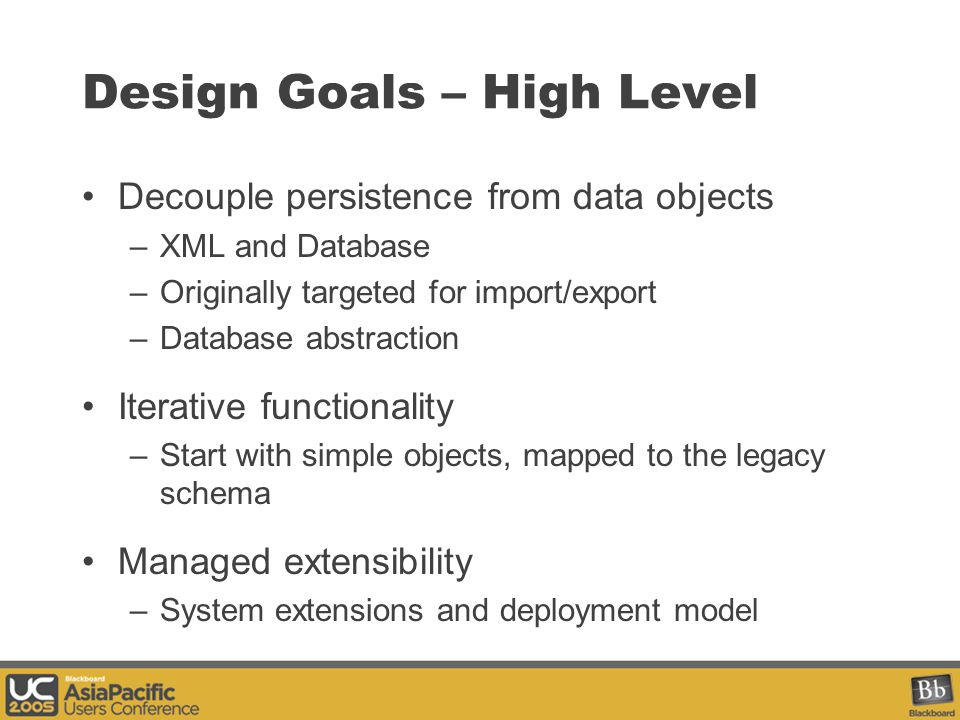 Design Goals – High Level Decouple persistence from data objects –XML and Database –Originally targeted for import/export –Database abstraction Iterative functionality –Start with simple objects, mapped to the legacy schema Managed extensibility –System extensions and deployment model