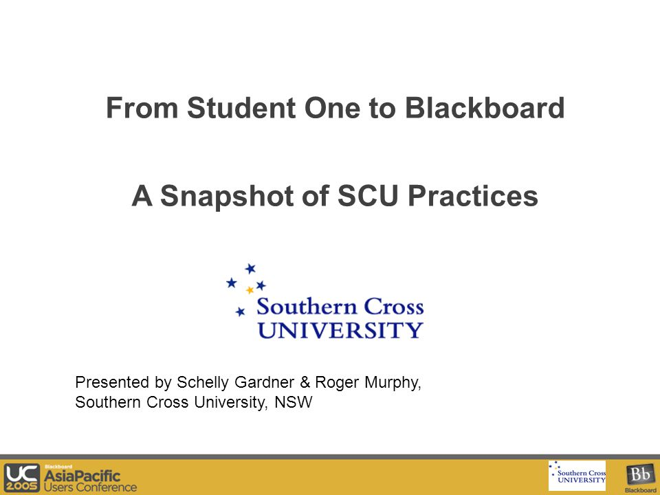 Your Logo Here From Student One to Blackboard A Snapshot of SCU Practices Presented by Schelly Gardner & Roger Murphy, Southern Cross University, NSW