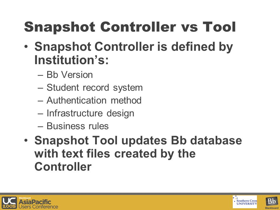 Your Logo Here Snapshot Controller vs Tool Snapshot Controller is defined by Institution's: –Bb Version –Student record system –Authentication method –Infrastructure design –Business rules Snapshot Tool updates Bb database with text files created by the Controller