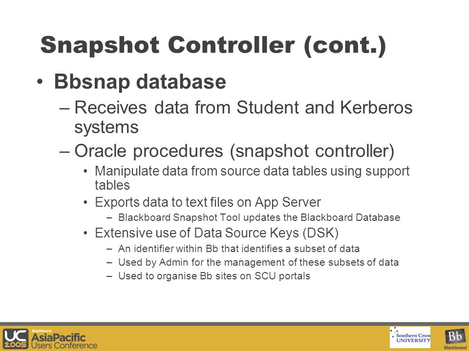Your Logo Here Snapshot Controller (cont.) Bbsnap database –Receives data from Student and Kerberos systems –Oracle procedures (snapshot controller) Manipulate data from source data tables using support tables Exports data to text files on App Server –Blackboard Snapshot Tool updates the Blackboard Database Extensive use of Data Source Keys (DSK) –An identifier within Bb that identifies a subset of data –Used by Admin for the management of these subsets of data –Used to organise Bb sites on SCU portals
