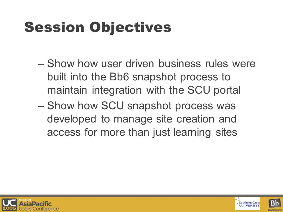 Your Logo Here Session Objectives –Show how user driven business rules were built into the Bb6 snapshot process to maintain integration with the SCU portal –Show how SCU snapshot process was developed to manage site creation and access for more than just learning sites