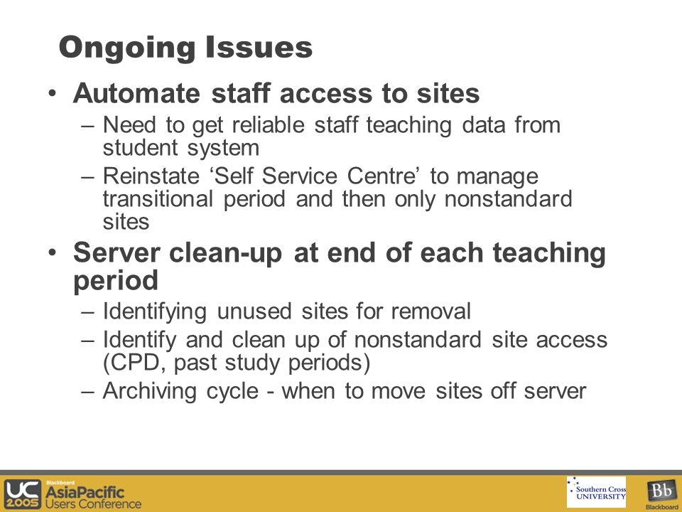 Your Logo Here Ongoing Issues Automate staff access to sites –Need to get reliable staff teaching data from student system –Reinstate 'Self Service Centre' to manage transitional period and then only nonstandard sites Server clean-up at end of each teaching period –Identifying unused sites for removal –Identify and clean up of nonstandard site access (CPD, past study periods) –Archiving cycle - when to move sites off server