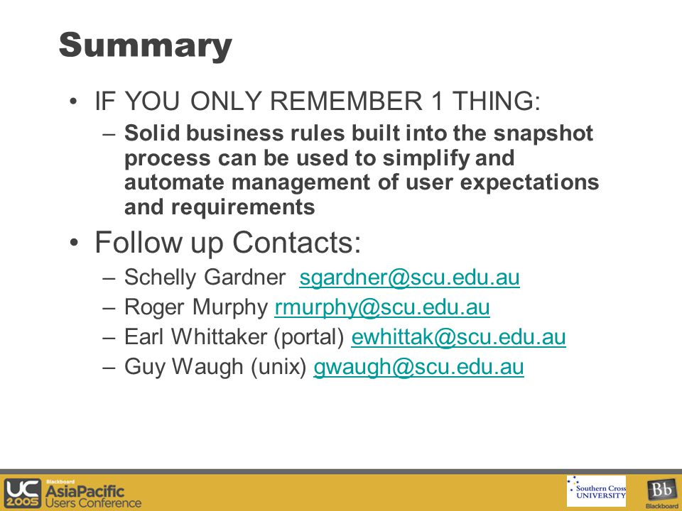 Your Logo Here Summary IF YOU ONLY REMEMBER 1 THING: –Solid business rules built into the snapshot process can be used to simplify and automate management of user expectations and requirements Follow up Contacts: –Schelly Gardner sgardner@scu.edu.ausgardner@scu.edu.au –Roger Murphy rmurphy@scu.edu.aurmurphy@scu.edu.au –Earl Whittaker (portal) ewhittak@scu.edu.auewhittak@scu.edu.au –Guy Waugh (unix) gwaugh@scu.edu.augwaugh@scu.edu.au