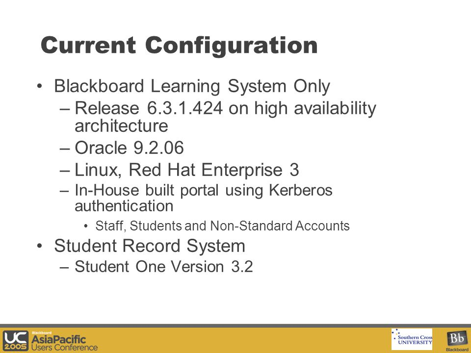 Your Logo Here Current Configuration Blackboard Learning System Only –Release 6.3.1.424 on high availability architecture –Oracle 9.2.06 –Linux, Red Hat Enterprise 3 –In-House built portal using Kerberos authentication Staff, Students and Non-Standard Accounts Student Record System –Student One Version 3.2