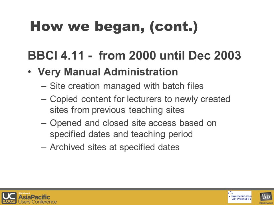 Your Logo Here How we began, (cont.) BBCI 4.11 - from 2000 until Dec 2003 Very Manual Administration –Site creation managed with batch files –Copied content for lecturers to newly created sites from previous teaching sites –Opened and closed site access based on specified dates and teaching period –Archived sites at specified dates