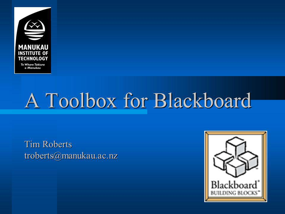A Toolbox for Blackboard Tim Roberts troberts@manukau.ac.nz
