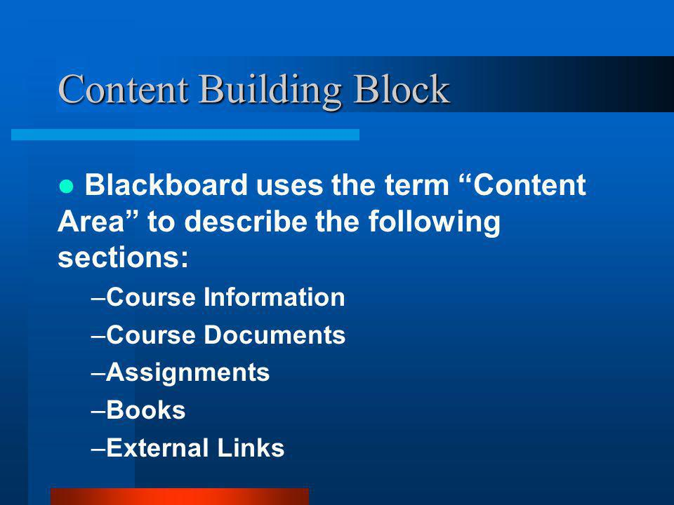 Content Building Block Blackboard uses the term Content Area to describe the following sections: –Course Information –Course Documents –Assignments –Books –External Links