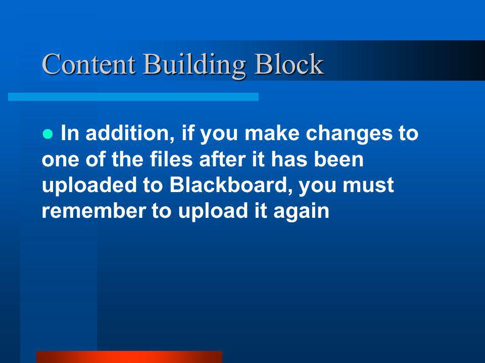 Content Building Block In addition, if you make changes to one of the files after it has been uploaded to Blackboard, you must remember to upload it again