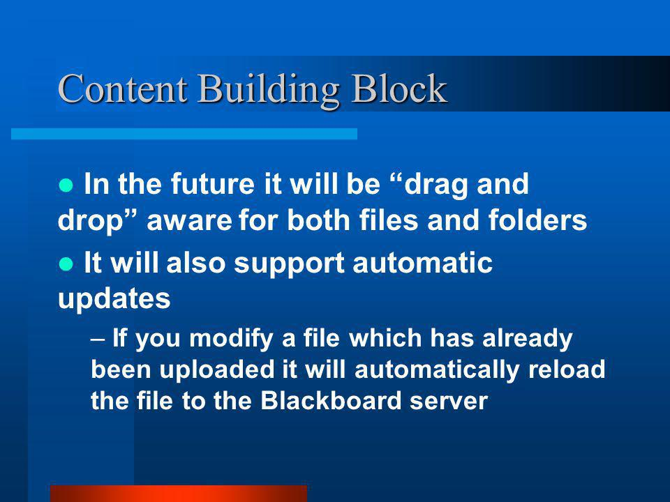 Content Building Block In the future it will be drag and drop aware for both files and folders It will also support automatic updates – If you modify a file which has already been uploaded it will automatically reload the file to the Blackboard server