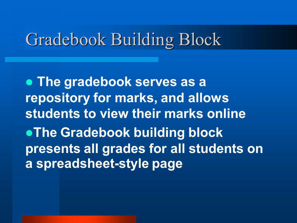 Gradebook Building Block The gradebook serves as a repository for marks, and allows students to view their marks online The Gradebook building block presents all grades for all students on a spreadsheet-style page