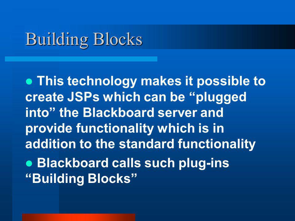 Building Blocks This technology makes it possible to create JSPs which can be plugged into the Blackboard server and provide functionality which is in addition to the standard functionality Blackboard calls such plug-ins Building Blocks