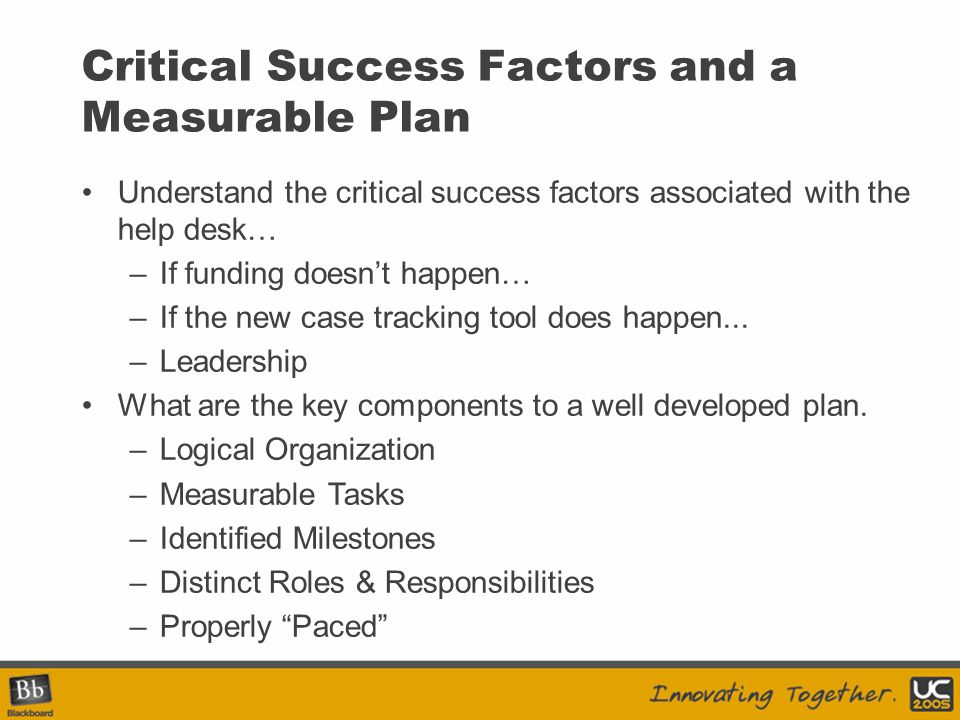 Critical Success Factors and a Measurable Plan Understand the critical success factors associated with the help desk… –If funding doesn't happen… –If