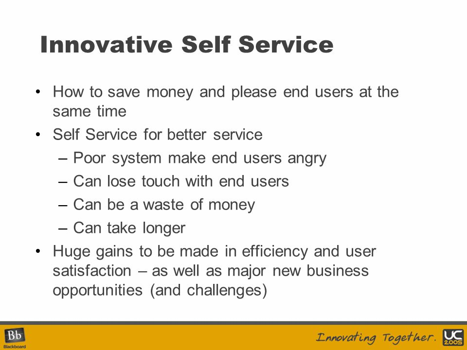 Innovative Self Service How to save money and please end users at the same time Self Service for better service –Poor system make end users angry –Can