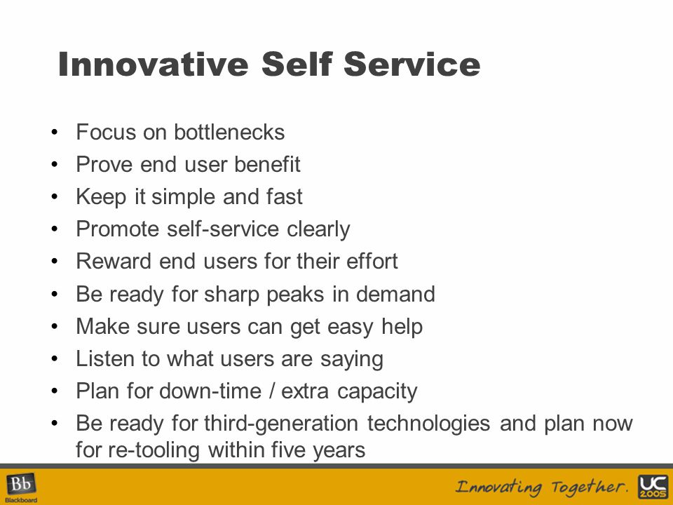 Innovative Self Service Focus on bottlenecks Prove end user benefit Keep it simple and fast Promote self-service clearly Reward end users for their ef