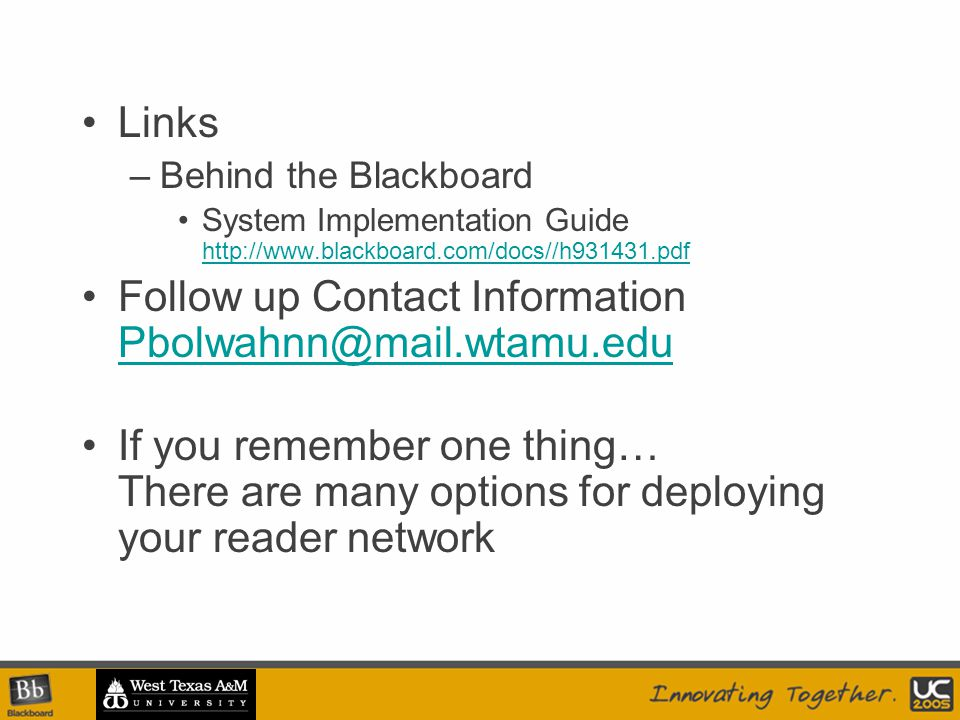 Links –Behind the Blackboard System Implementation Guide http://www.blackboard.com/docs//h931431.pdf http://www.blackboard.com/docs//h931431.pdf Follow up Contact Information Pbolwahnn@mail.wtamu.edu Pbolwahnn@mail.wtamu.edu If you remember one thing… There are many options for deploying your reader network