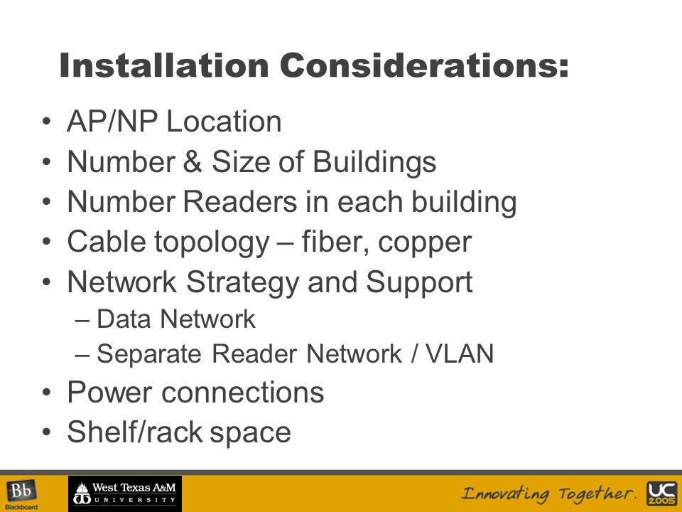 Installation Considerations: AP/NP Location Number & Size of Buildings Number Readers in each building Cable topology – fiber, copper Network Strategy and Support –Data Network –Separate Reader Network / VLAN Power connections Shelf/rack space