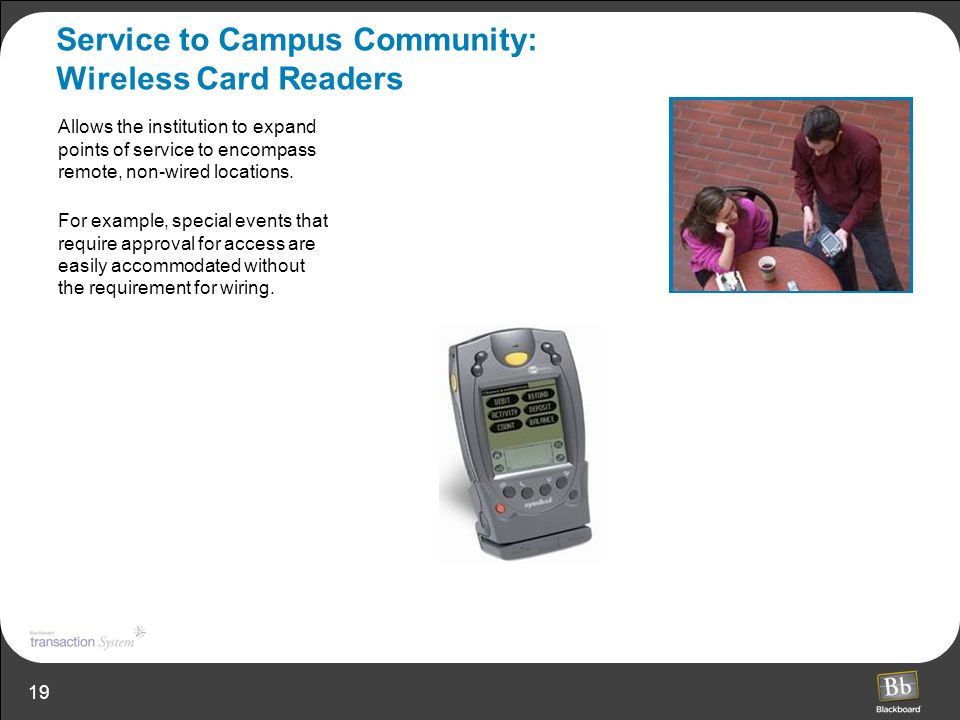 19 Service to Campus Community: Wireless Card Readers Allows the institution to expand points of service to encompass remote, non-wired locations. For