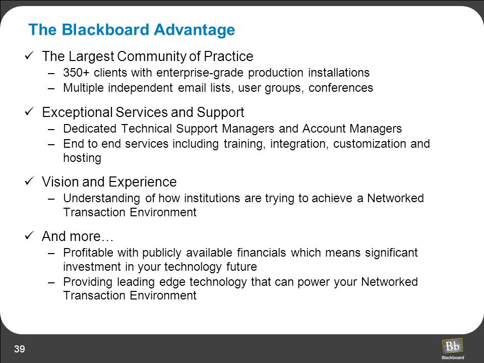 39 The Blackboard Advantage The Largest Community of Practice –350+ clients with enterprise-grade production installations –Multiple independent email
