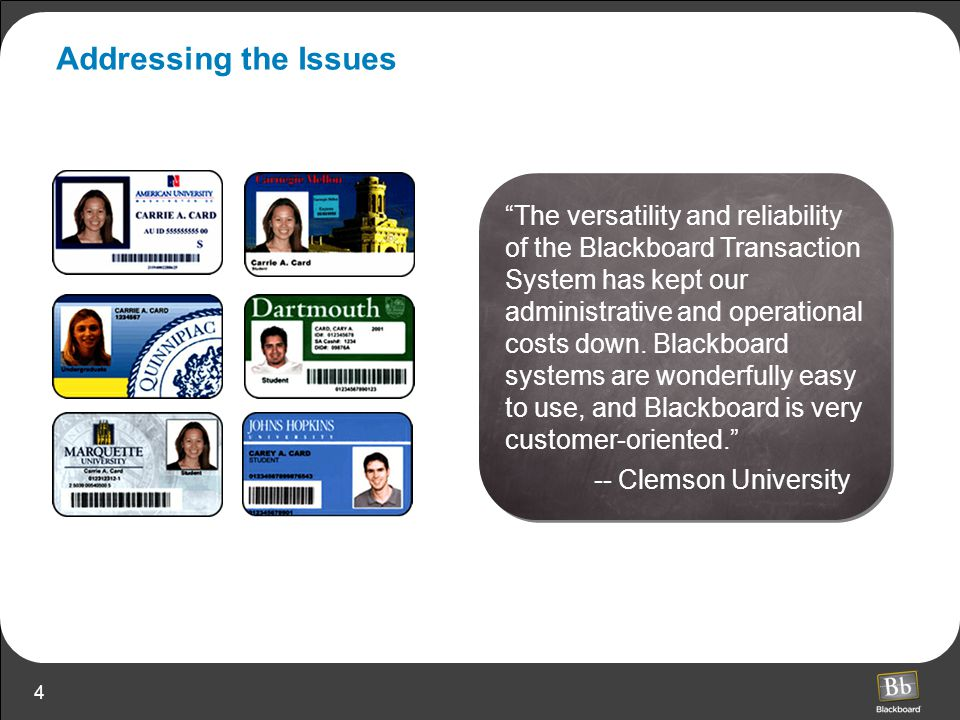 "4 Addressing the Issues ""The versatility and reliability of the Blackboard Transaction System has kept our administrative and operational costs down."