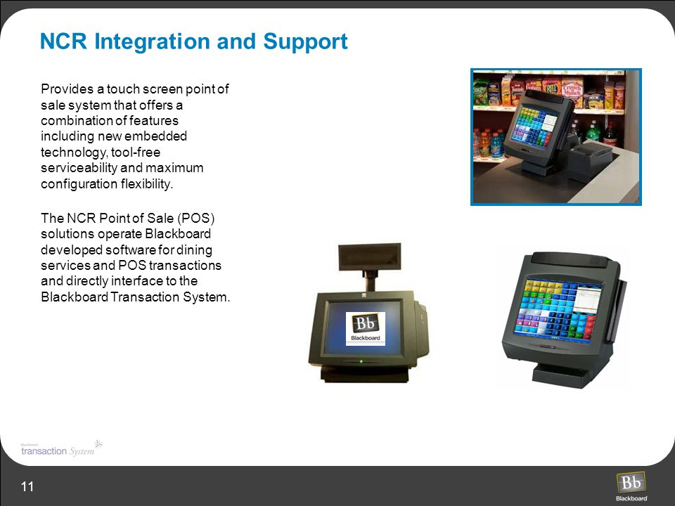 11 NCR Integration and Support Provides a touch screen point of sale system that offers a combination of features including new embedded technology, t