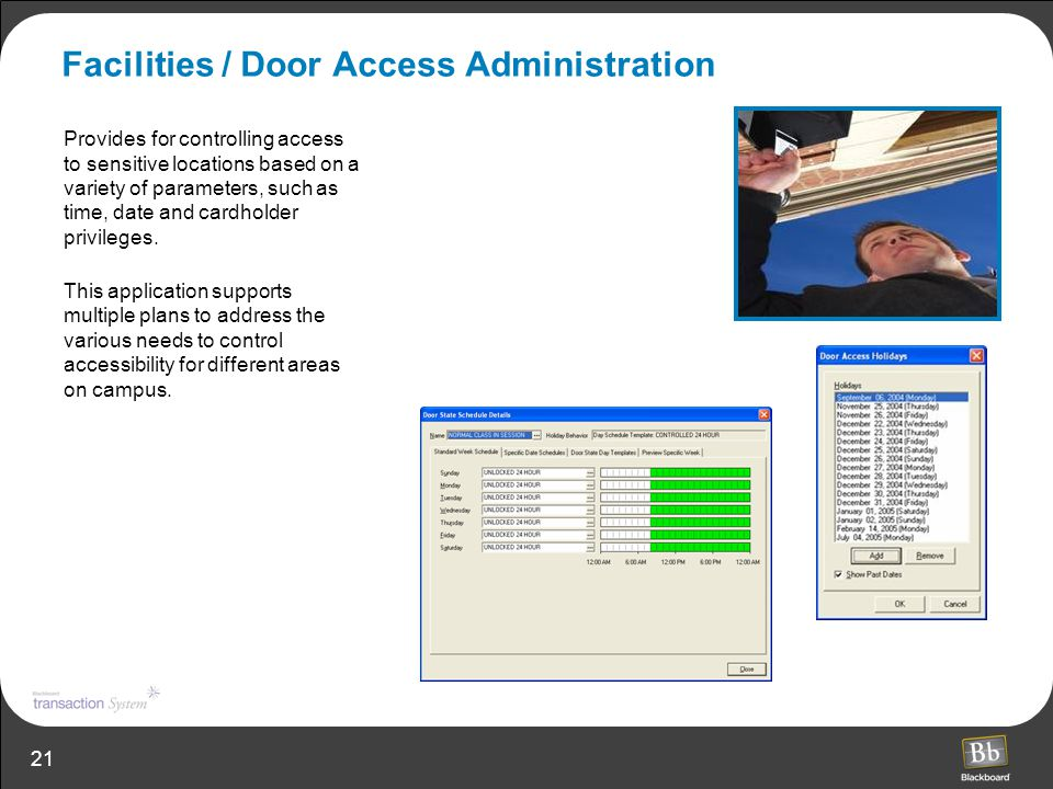 21 Facilities / Door Access Administration Provides for controlling access to sensitive locations based on a variety of parameters, such as time, date