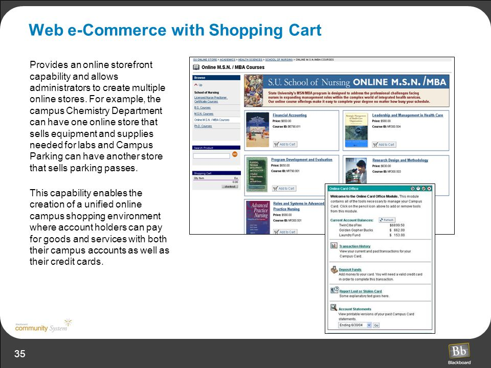 35 Web e-Commerce with Shopping Cart Provides an online storefront capability and allows administrators to create multiple online stores. For example,