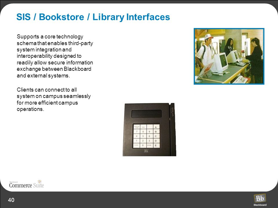 40 SIS / Bookstore / Library Interfaces Supports a core technology schema that enables third-party system integration and interoperability designed to