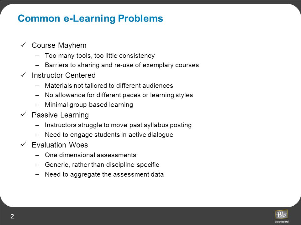 2 Common e-Learning Problems Course Mayhem –Too many tools, too little consistency –Barriers to sharing and re-use of exemplary courses Instructor Centered –Materials not tailored to different audiences –No allowance for different paces or learning styles –Minimal group-based learning Passive Learning –Instructors struggle to move past syllabus posting –Need to engage students in active dialogue Evaluation Woes –One dimensional assessments –Generic, rather than discipline-specific –Need to aggregate the assessment data