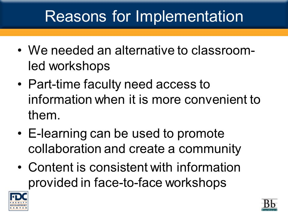 Reasons for Implementation We needed an alternative to classroom- led workshops Part-time faculty need access to information when it is more convenient to them.