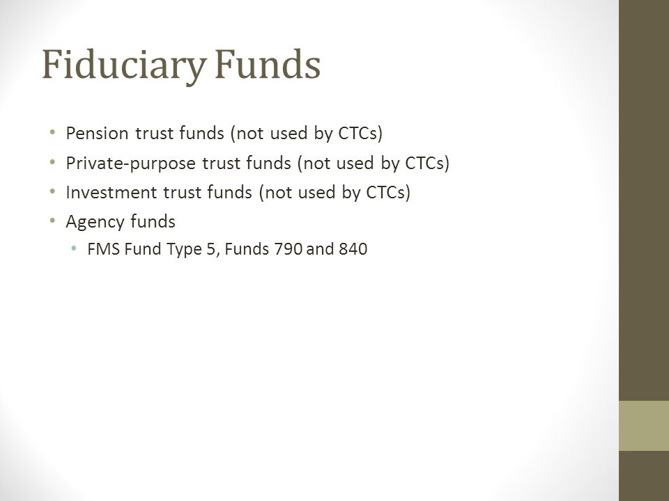 Fiduciary Funds Pension trust funds (not used by CTCs) Private-purpose trust funds (not used by CTCs) Investment trust funds (not used by CTCs) Agency