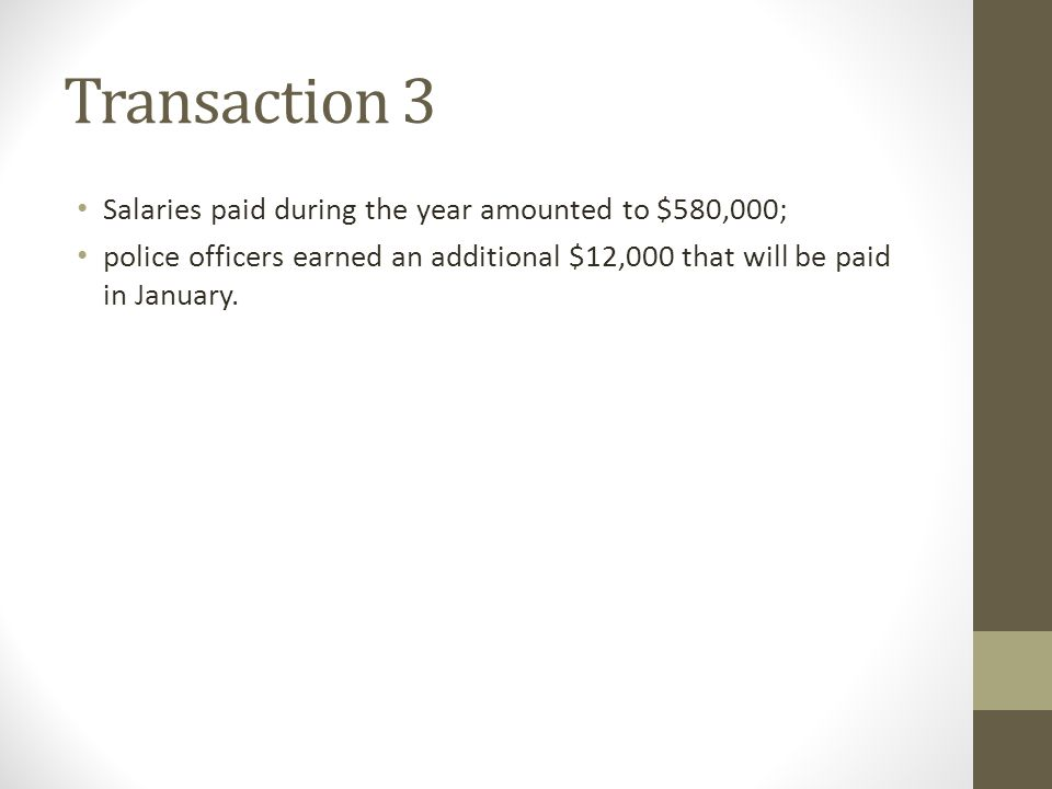 Transaction 3 Salaries paid during the year amounted to $580,000; police officers earned an additional $12,000 that will be paid in January.